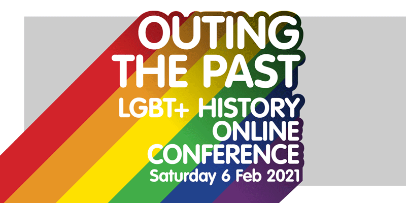 OUTING THE PAST LGBT+ History Online Conference Saturday 6 Feb 2021